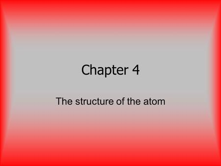 Chapter 4 The structure of the atom. Atom Smallest part of an element that retains the properties of the element.