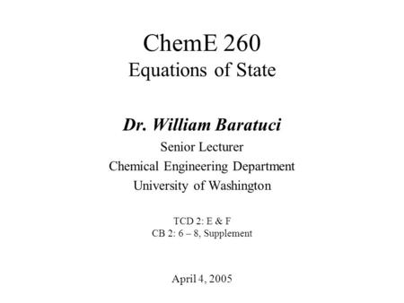 ChemE 260 Equations of State April 4, 2005 Dr. William Baratuci Senior Lecturer Chemical Engineering Department University of Washington TCD 2: E & F CB.