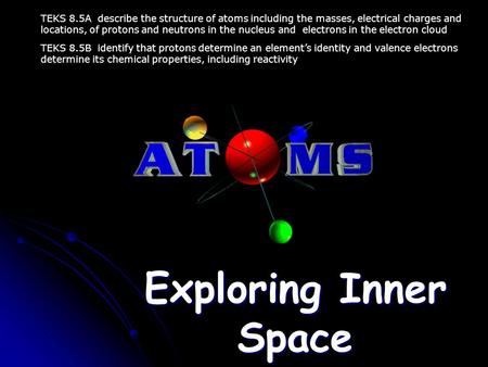 Exploring Inner Space TEKS 8.5A describe the structure of atoms including the masses, electrical charges and locations, of protons and neutrons in the.