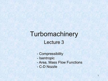1 Turbomachinery Lecture 3 - Compressibility - Isentropic - Area, Mass Flow Functions - C-D Nozzle.