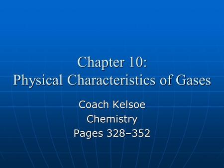 Chapter 10: Physical Characteristics of Gases Coach Kelsoe Chemistry Pages 328–352.