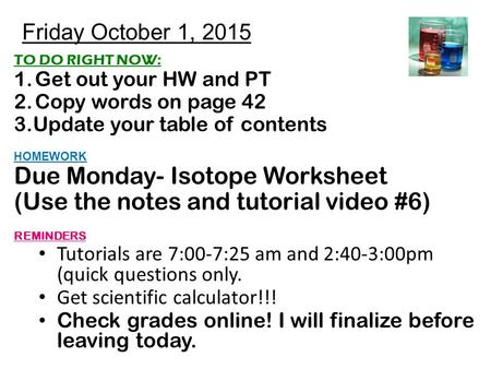 Friday October 1, 2015 TO DO RIGHT NOW: 1.Get out your HW and PT 2.Copy words on page 42 3.Update your table of contents HOMEWORK Due Monday- Isotope Worksheet.