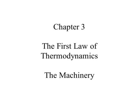 Chapter 3 : Slide 1 Chapter 3 The First Law of Thermodynamics The Machinery.