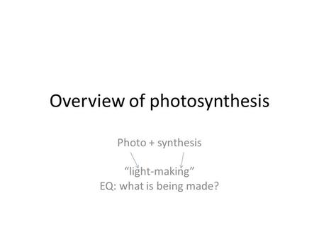 "Overview of photosynthesis Photo + synthesis ""light-making"" EQ: what is being made?"