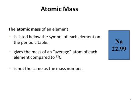 "1 Atomic Mass The atomic mass of an element is listed below the symbol of each element on the periodic table. gives the mass of an ""average"" atom of each."