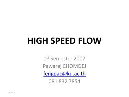HIGH SPEED FLOW 1 st Semester 2007 Pawarej CHOMDEJ 081 832 7854 05-Jun-071.