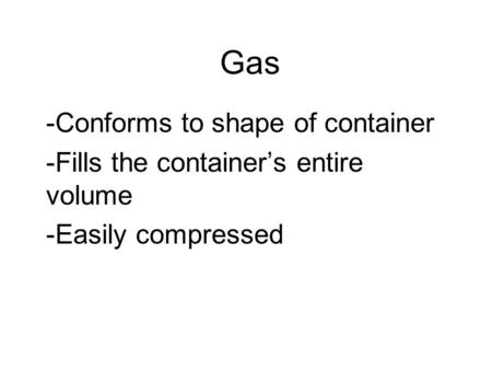 Gas -Conforms to shape of container -Fills the container's entire volume -Easily compressed.