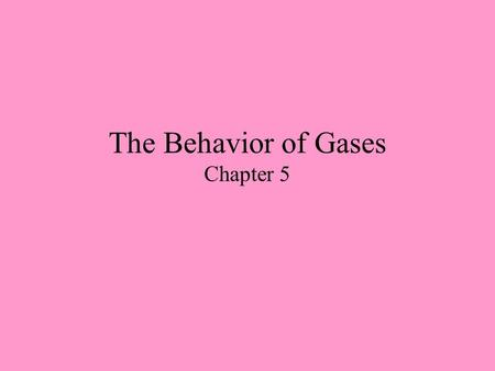 The Behavior of Gases Chapter 5. Kinetic Theory Review The following five tenets are the basis for ideal gases Gases consist of hard spherical particles.