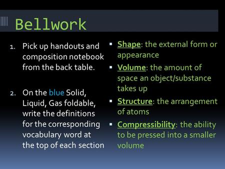Bellwork 1. Pick up handouts and composition notebook from the back table. 2. On the blue Solid, Liquid, Gas foldable, write the definitions for the corresponding.