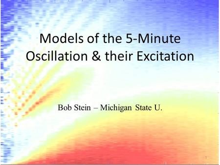 Models of the 5-Minute Oscillation & their Excitation Bob Stein – Michigan State U. 1.