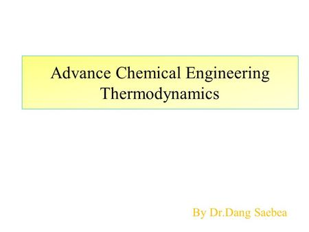 Advance Chemical Engineering Thermodynamics By Dr.Dang Saebea.