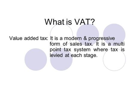 What is VAT? Value added tax: It is a modern & progressive form of sales tax. It is a multi point tax system where tax is levied at each stage.
