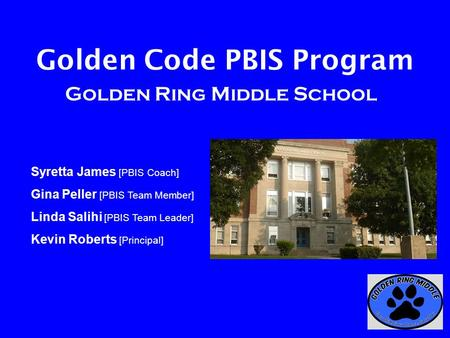 Golden Code PBIS Program Golden Ring Middle School Syretta James [PBIS Coach] Gina Peller [PBIS Team Member] Linda Salihi [PBIS Team Leader] Kevin Roberts.