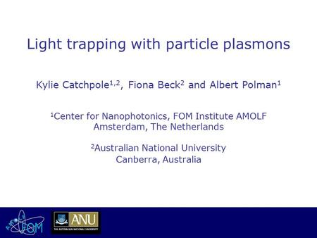 Light trapping with particle plasmons Kylie Catchpole 1,2, Fiona Beck 2 and Albert Polman 1 1 Center for Nanophotonics, FOM Institute AMOLF Amsterdam,