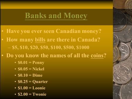 Banks and Money Have you ever seen Canadian money? How many bills are there in Canada? –$5, $10, $20, $50, $100, $500, $1000 Do you know the names of all.