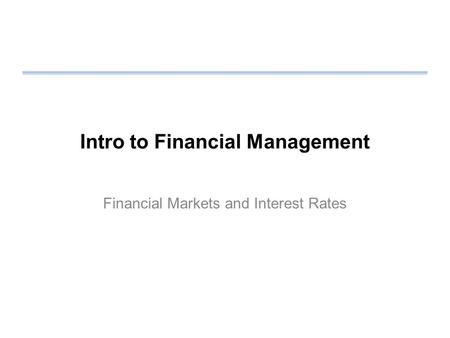 Intro to Financial Management Financial Markets and Interest Rates.
