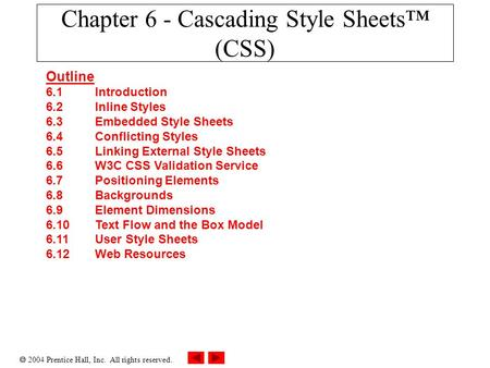  2004 Prentice Hall, Inc. All rights reserved. Chapter 6 - Cascading Style Sheets™ (CSS) Outline 6.1 Introduction 6.2 Inline Styles 6.3 Embedded Style.