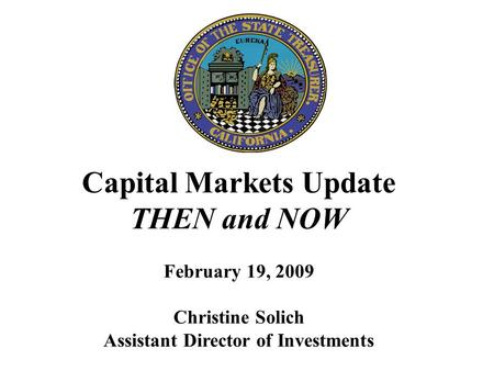 Capital Markets Update THEN and NOW February 19, 2009 Christine Solich Assistant Director of Investments.