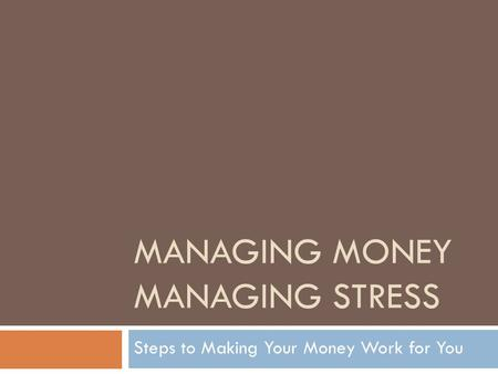 MANAGING MONEY MANAGING STRESS Steps to Making Your Money Work for You.