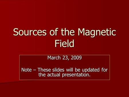 Sources of the Magnetic Field March 23, 2009 Note – These slides will be updated for the actual presentation.