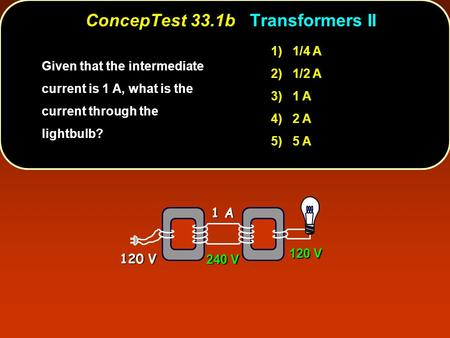 1) 1/4 A 2) 1/2 A 3) 1 A 4) 2 A 5) 5 A Given that the intermediate current is 1 A, what is the current through the lightbulb? ConcepTest 33.1b Transformers.