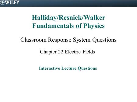 Halliday/Resnick/Walker Fundamentals of Physics Classroom Response System Questions Chapter 22 Electric Fields Interactive Lecture Questions.