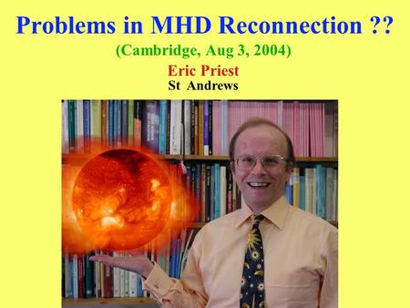 Problems in MHD Reconnection ?? (Cambridge, Aug 3, 2004) Eric Priest St Andrews.