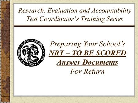 Research, Evaluation and Accountability Test Coordinator's Training Series Preparing Your School's NRT – TO BE SCORED Answer Documents For Return.