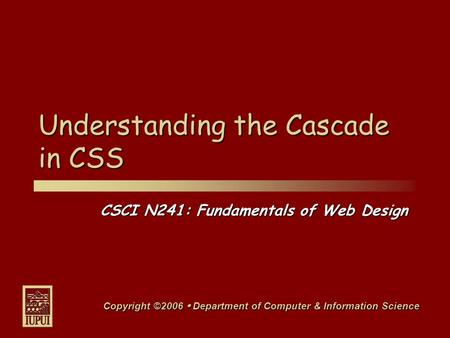 CSCI N241: Fundamentals of Web Design Copyright ©2006  Department of Computer & Information Science Understanding the Cascade in CSS.