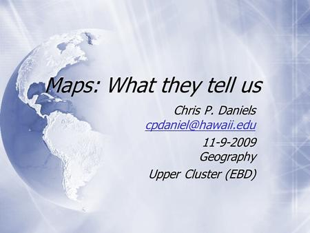 Maps: What they tell us Chris P. Daniels  11-9-2009 Geography Upper Cluster (EBD) Chris P. Daniels
