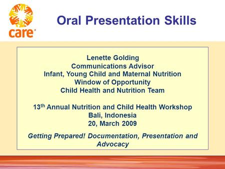 © 2005, CARE USA. All rights reserved. Oral Presentation Skills Lenette Golding Communications Advisor Infant, Young Child and Maternal Nutrition Window.