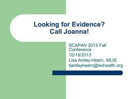 Looking for Evidence? Call Joanna! SCAPAN 2013 Fall Conference 10/19/2013 Lisa Antley-Hearn, MLIS