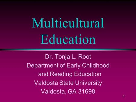 1 Multicultural Education Dr. Tonja L. Root Department of Early Childhood and Reading Education Valdosta State University Valdosta, GA 31698.
