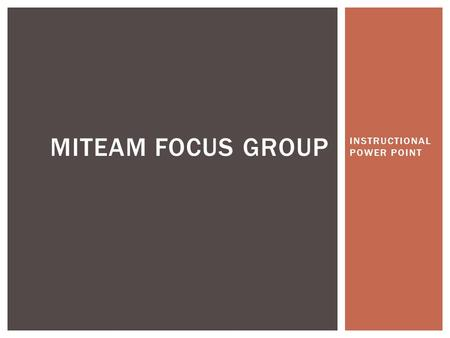 INSTRUCTIONAL POWER POINT MITEAM FOCUS GROUP.  Limit it to a productive size group of a maximum 25.  Make sure it is a diverse representation of those.