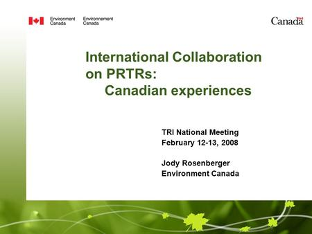 International Collaboration on PRTRs: Canadian experiences TRI National Meeting February 12-13, 2008 Jody Rosenberger Environment Canada.