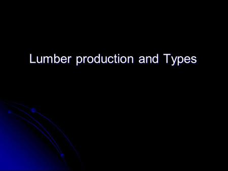 Lumber production and Types. Objectives To understand lumber production To understand lumber production To understand the different types of lumber products.