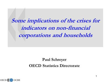 1 Some implications of the crises for indicators on non-financial corporations and households Paul Schreyer OECD Statistics Directorate.