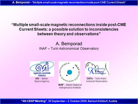 "A. Bemporad – ""Multiple small-scale magnetic reconnections inside post-CME Current Sheets"" ""4th CESP Meeting"", 30 September – 2 October 2009, Bairisch."