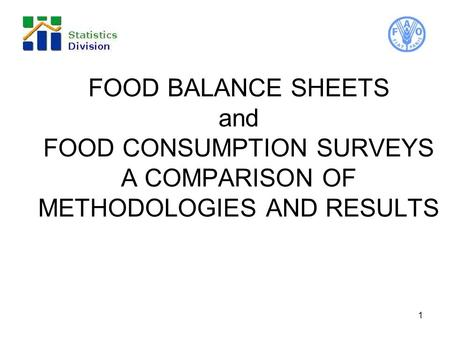 FOOD BALANCE SHEETS and FOOD CONSUMPTION SURVEYS A COMPARISON OF METHODOLOGIES AND RESULTS 1.