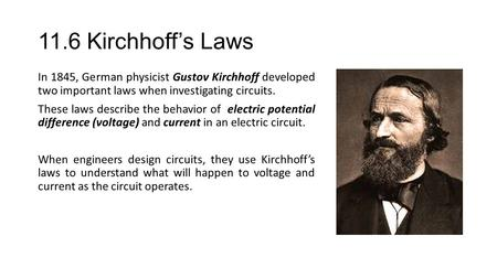 11.6 Kirchhoff's Laws In 1845, German physicist Gustov Kirchhoff developed two important laws when investigating <strong>circuits</strong>. These laws describe the behavior.