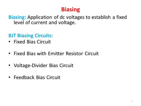 Biasing Biasing: Application of dc voltages to establish a fixed level of current and voltage. BJT Biasing Circuits: Fixed Bias Circuit Fixed Bias with.