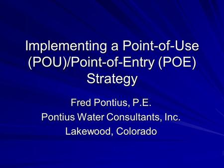 Implementing a Point-of-Use (POU)/Point-of-Entry (POE) Strategy Fred Pontius, P.E. Pontius Water Consultants, Inc. Lakewood, Colorado.