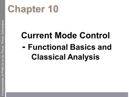 Current Mode Control - Functional Basics and Classical Analysis Fundamentals of PWM Dc-to-Dc Power Power Conversion.