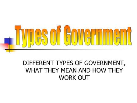 DIFFERENT TYPES OF GOVERNMENT, WHAT THEY MEAN AND HOW THEY WORK OUT.