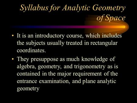 Syllabus for Analytic Geometry of Space It is an introductory course, which includes the subjects usually treated in rectangular coordinates. They presuppose.