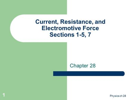 1 Current, Resistance, and Electromotive Force Sections 1-5, 7 Chapter 28 Physics ch 28.