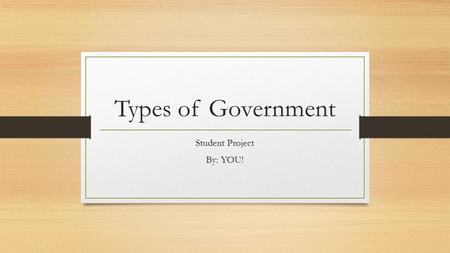 Types of Government Student Project By: YOU!. Monarchy: (write the dictionary or textbook definition here…) Current Example: (country) Brief Description.