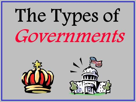 The Types of Governments. Dictatorship One-person rule. Ruler has total control. Absolute monarchs are also dictatorships. ADVANTAGES DISADVANTAGES 1.