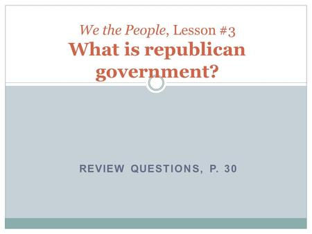 REVIEW QUESTIONS, P. 30 We the People, Lesson #3 What is republican government?