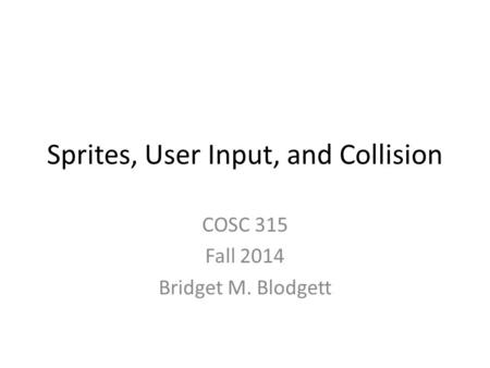 Sprites, User Input, and Collision COSC 315 Fall 2014 Bridget M. Blodgett.